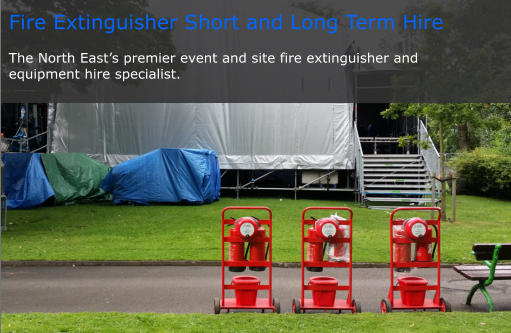 Fire Extinguisher Short and Long Term Hire  The North East's premier event and site fire extinguisher and  equipment hire specialist.