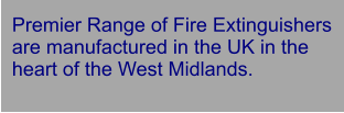 Premier Range of Fire Extinguishers are manufactured in the UK in the heart of the West Midlands.