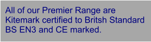 All of our Premier Range are Kitemark certified to Britsh Standard BS EN3 and CE marked.