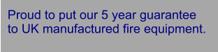 Proud to put our 5 year guarantee  to UK manufactured fire equipment.